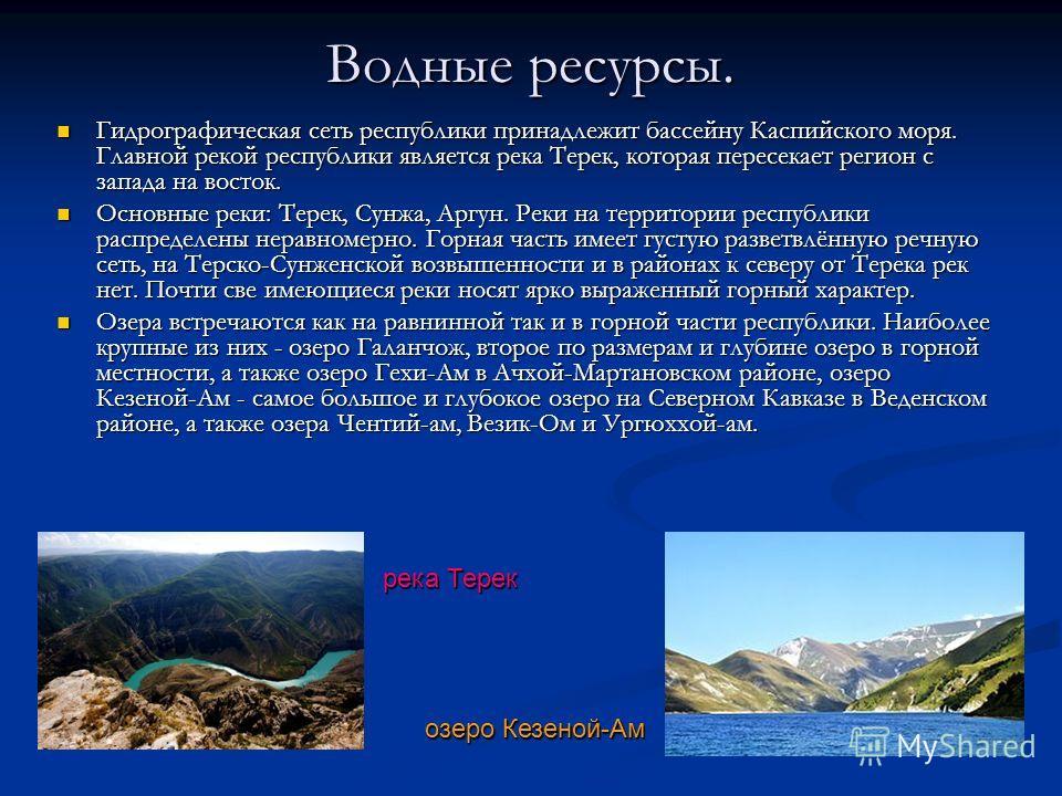Водные ресурсы. Гидрографическая сеть республики принадлежит бассейну Каспийского моря. Главной рекой республики является река Терек, которая пересекает регион с запада на восток. Гидрографическая сеть республики принадлежит бассейну Каспийского моря
