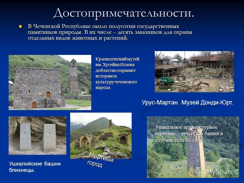 Достопримечательности. В Чеченской Республике около полусотни государственных памятников природы. В их числе – десять заказников для охраны отдельных видов животных и растений. В Чеченской Республике около полусотни государственных памятников природы