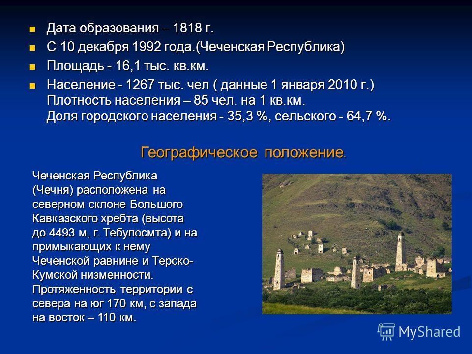 Дата образования – 1818 г. Дата образования – 1818 г. С 10 декабря 1992 года.(Чеченская Республика) С 10 декабря 1992 года.(Чеченская Республика) Площадь - 16,1 тыс. кв.км. Площадь - 16,1 тыс. кв.км. Население - 1267 тыс. чел ( данные 1 января 2010 г