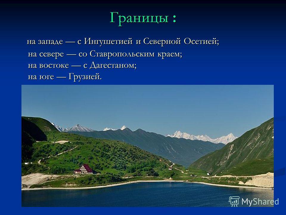 Границы : на западе с Ингушетией и Северной Осетией; на севере со Ставропольским краем; на востоке с Дагестаном; на юге Грузией. на западе с Ингушетией и Северной Осетией; на севере со Ставропольским краем; на востоке с Дагестаном; на юге Грузией.