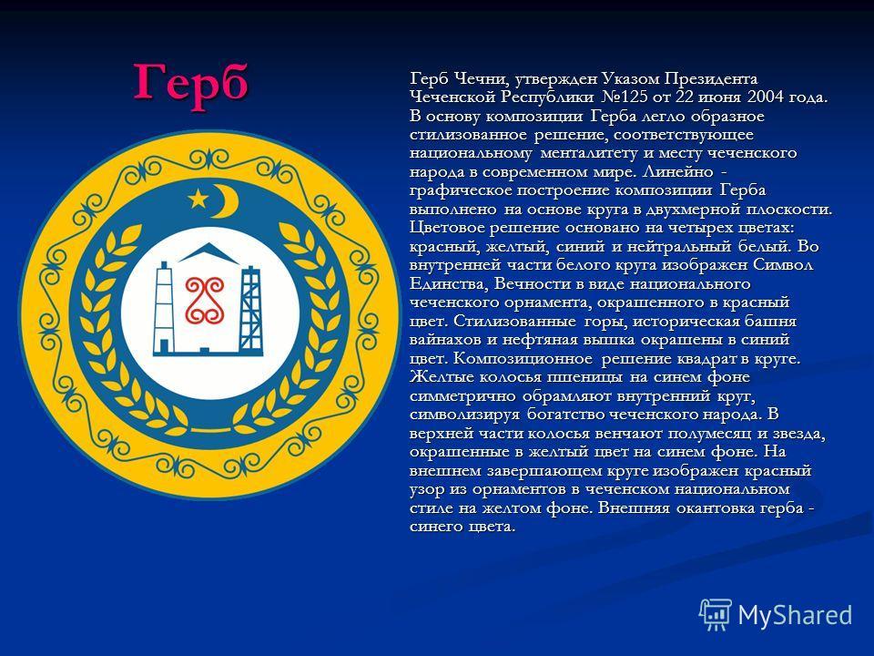 Герб Герб Герб Чечни, утвержден Указом Президента Чеченской Республики 125 от 22 июня 2004 года. В основу композиции Герба легло образное стилизованное решение, соответствующее национальному менталитету и месту чеченского народа в современном мире. Л