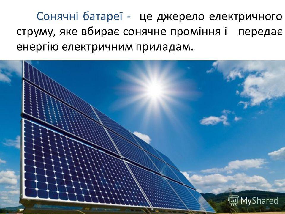 Сонячні батареї - це джерело електричного струму, яке вбирає сонячне проміння і передає енергію електричним прикладом.