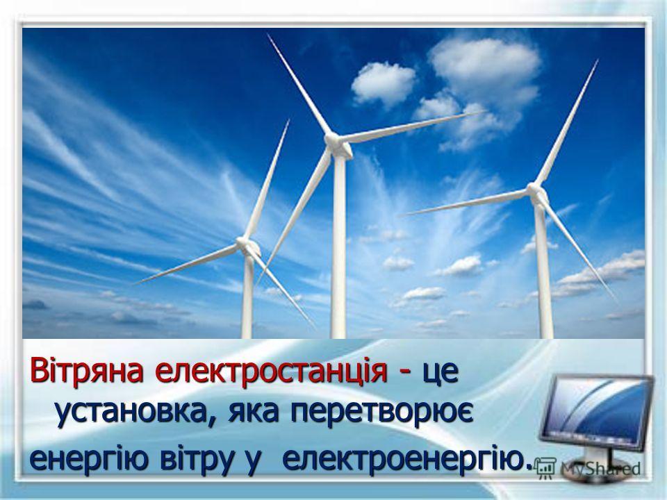 Вітряна електростанція - це установка, яка перетворює енергію вітру у електроенергію.