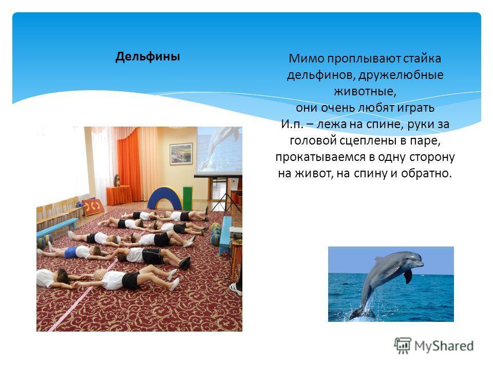 Мимо проплывают стайка дельфинов, дружелюбные животные, они очень любят играть И.п. – лежа на спине, руки за головой сцеплены в паре, прокатываемся в одну сторону на живот, на спину и обратно. Дельфины