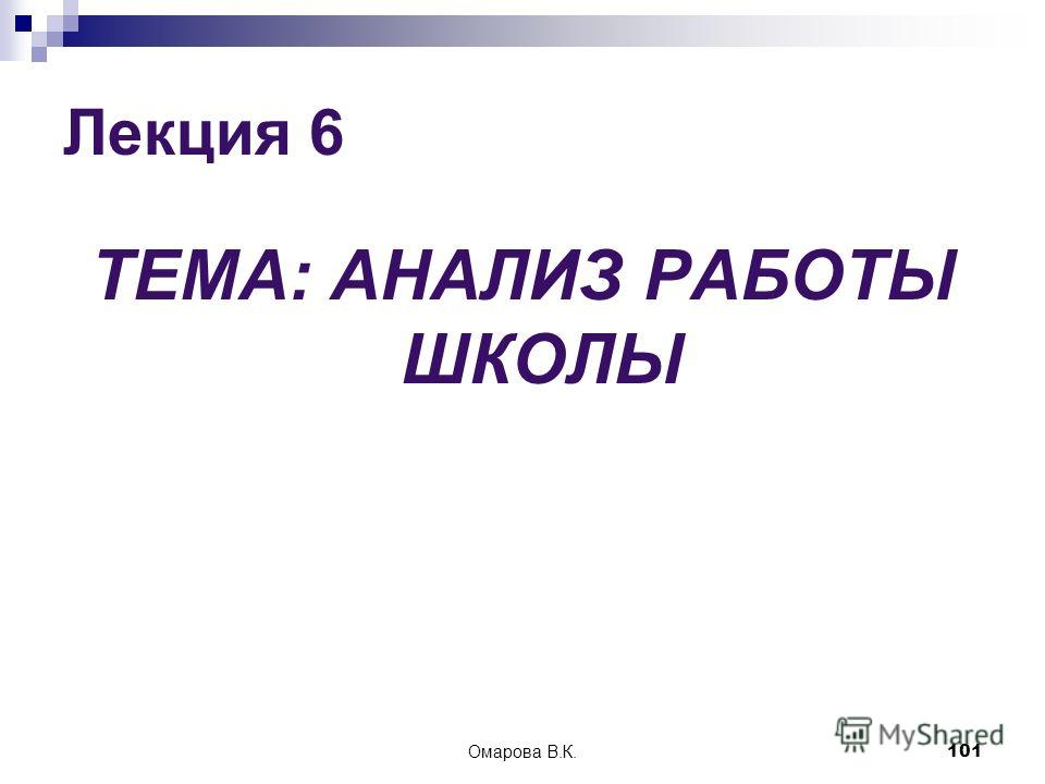 101 Лекция 6 ТЕМА: АНАЛИЗ РАБОТЫ ШКОЛЫ Омарова В.К.