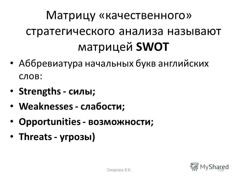 Матрицу «качественного» стратегического анализа называют матрицей SWOT Аббревиатура начальных букв английских слов: Strengths - силы; Weaknesses - слабости; Opportunities - возможности; Threats - угрозы) 106Омарова В.К.