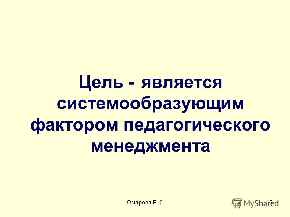 12 Цель - является системообразующим фактором педагогического менеджмента Омарова В.К.