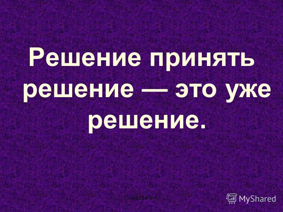 130 Решение принять решение это уже решение. Омарова В.К.