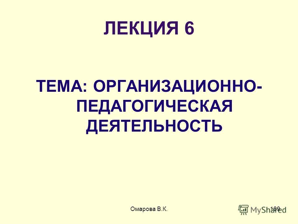 189 ЛЕКЦИЯ 6 ТЕМА: ОРГАНИЗАЦИОННО- ПЕДАГОГИЧЕСКАЯ ДЕЯТЕЛЬНОСТЬ Омарова В.К.