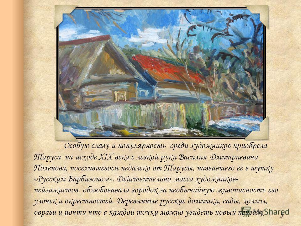 Особую славу и популярность среди художников приобрела Таруса на исходе XIX века с легкой руки Василия Дмитриевича Поленова, поселившегося недалеко от Тарусы, назвавшего ее в шутку «Русским Барбизоном». Действительно масса художников- пейзажистов, об