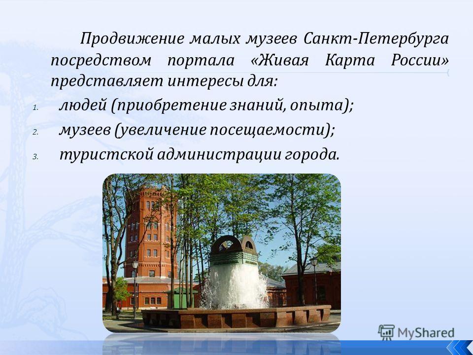 Продвижение малых музеев Санкт-Петербурга посредством портала «Живая Карта России» представляет интересы для: 1. людей (приобретение знаний, опыта); 2. музеев (увеличение посещаемости); 3. туристской администрации города.