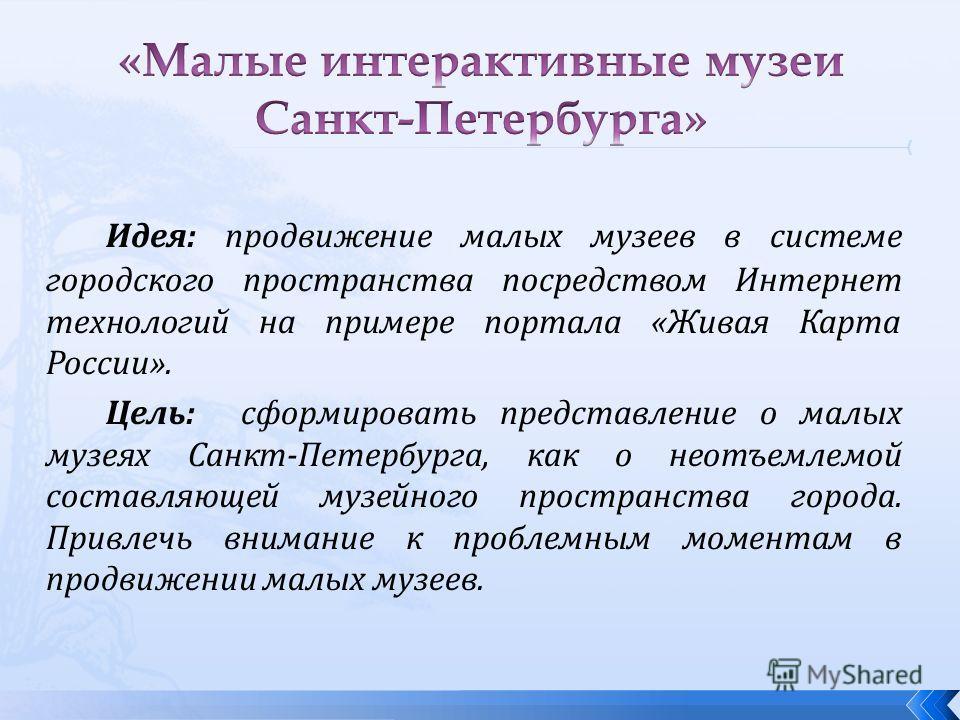 Идея: продвижение малых музеев в системе городского пространства посредством Интернет технологий на примере портала «Живая Карта России». Цель: сформировать представление о малых музеях Санкт-Петербурга, как о неотъемлемой составляющей музейного прос