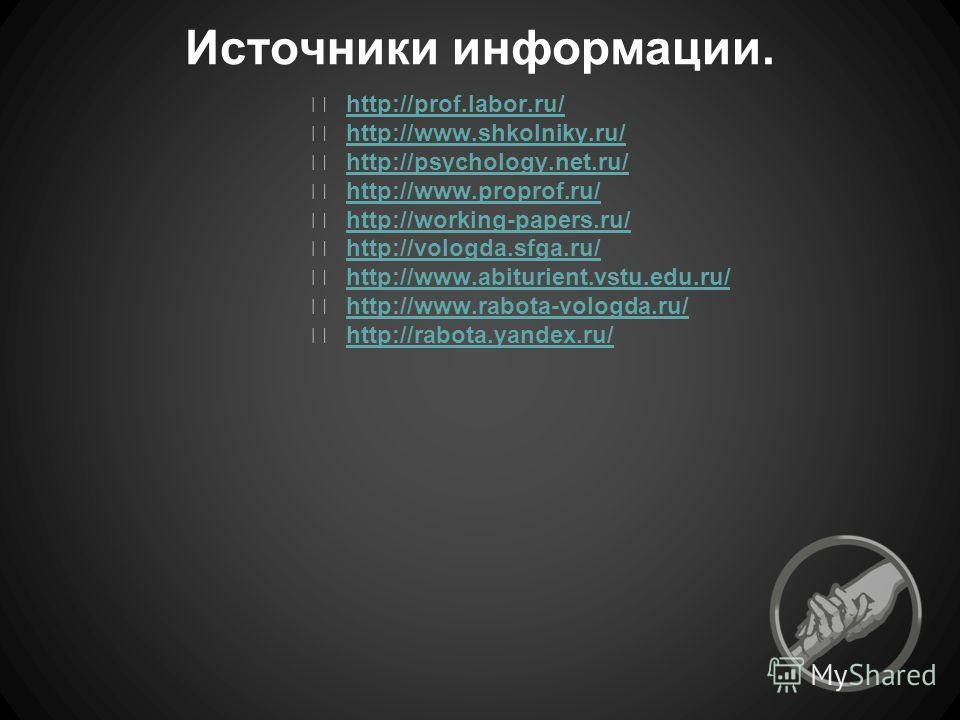 Источники информации. http://prof.labor.ru/ http://www.shkolniky.ru/ http://psychology.net.ru/ http://www.proprof.ru/ http://working-papers.ru/ http://vologda.sfga.ru/ http://www.abiturient.vstu.edu.ru/ http://www.rabota-vologda.ru/ http://rabota.yan