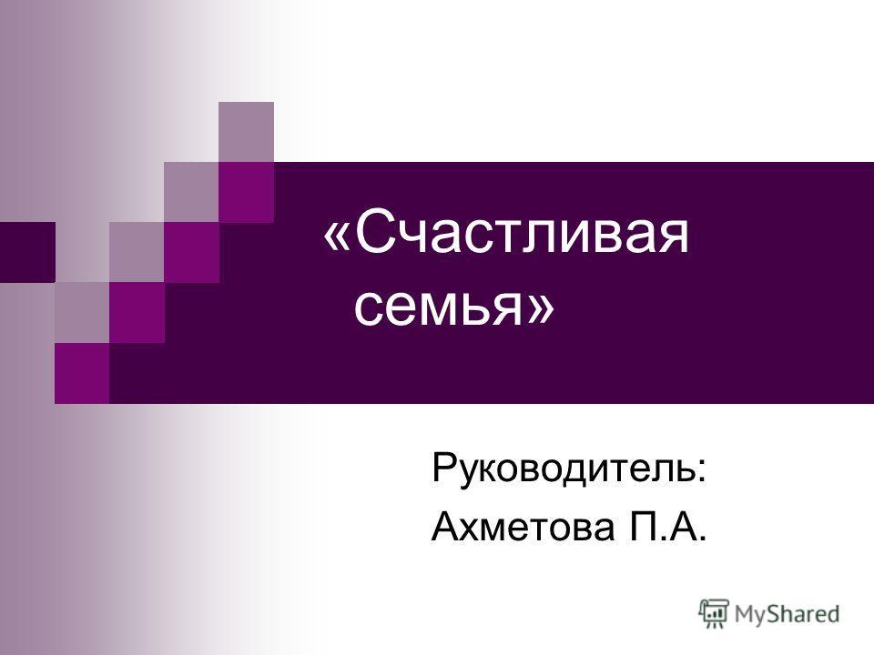 «Счастливая семья» Руководитель: Ахметова П.А.
