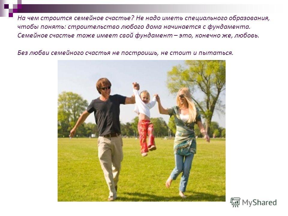 На чем строится семейное счастье? Не надо иметь специального образования, чтобы понять: строительство любого дома начинается с фундамента. Семейное счастье тоже имеет свой фундамент – это, конечно же, любовь. Без любви семейного счастья не построишь,