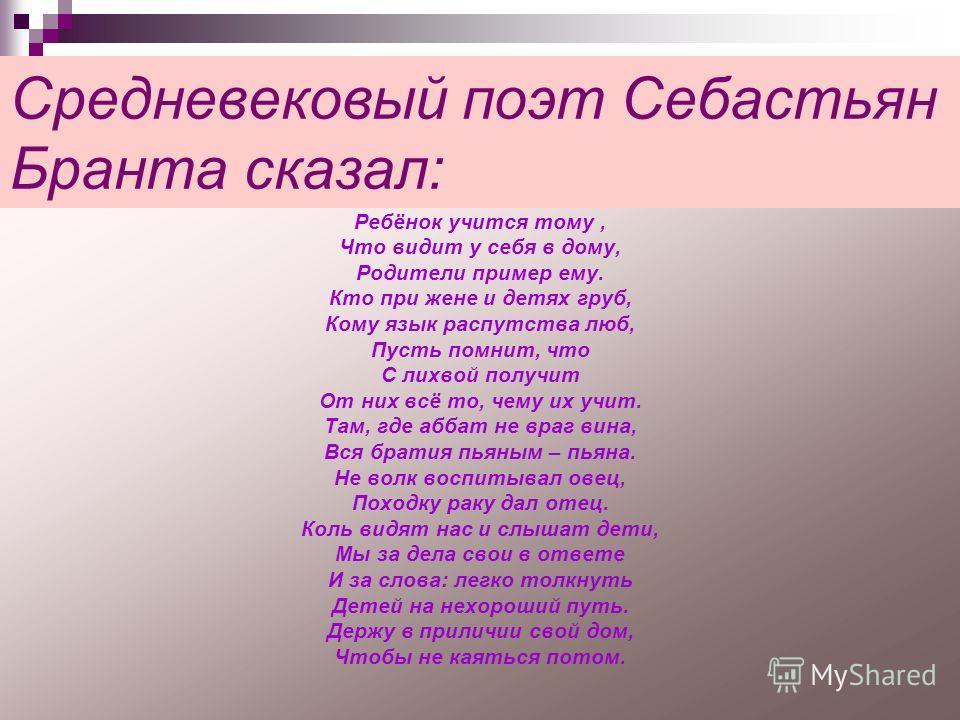 Средневековый поэт Себастьян Бранта сказал: Ребёнок учится тому, Что видит у себя в дому, Родители пример ему. Кто при жене и детях груб, Кому язык распутства люб, Пусть помнит, что С лихвой получит От них всё то, чему их учит. Там, где аббат не враг