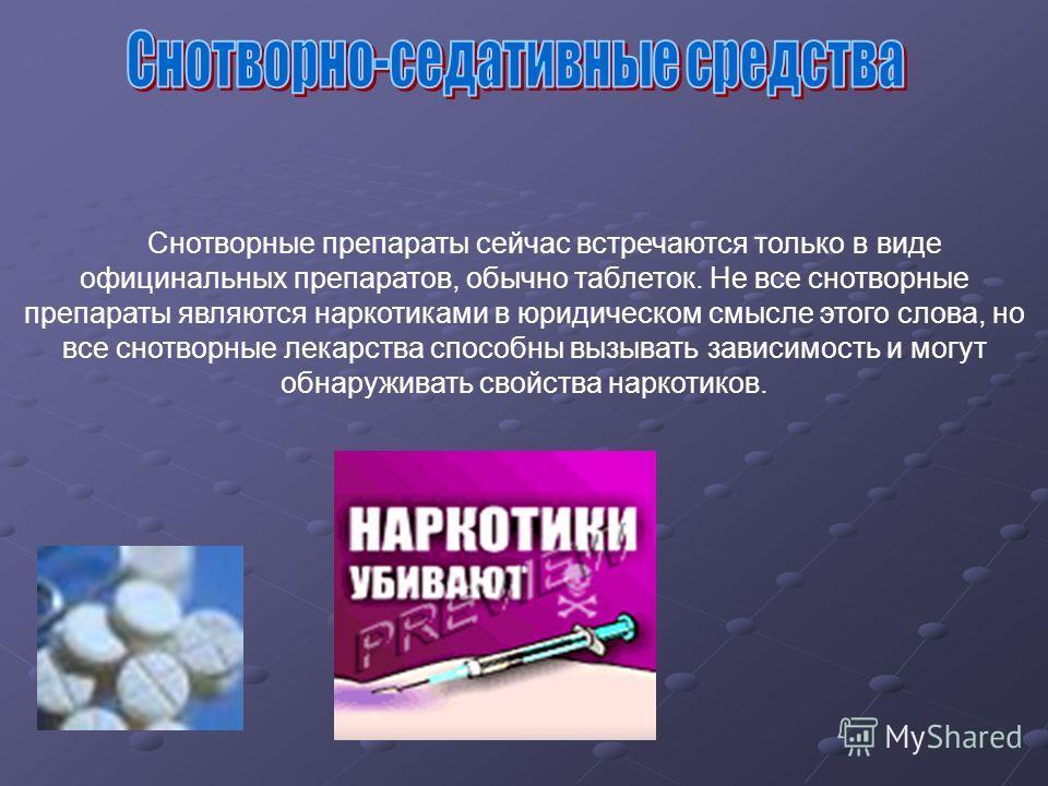 Снотворные препараты сейчас встречаются только в виде официальных препаратов, обычно таблеток. Не все снотворные препараты являются наркотиками в юридическом смысле этого слова, но все снотворные лекарства способны вызывать зависимость и могут обнару