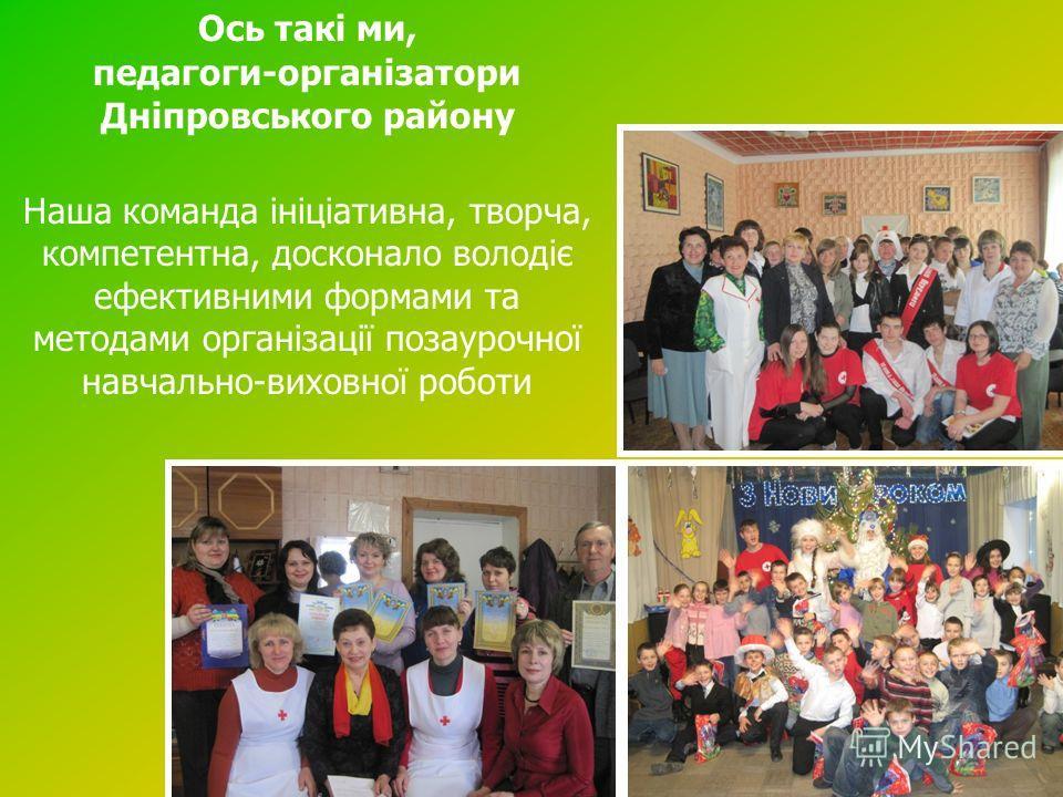 Ось такі ми, педагоги-організатори Дніпровського району Наша команда ініціатывна, творча, компетентна, досконало володіє эффектывными формами та методами організації позаурочної навчально-виховної роботы