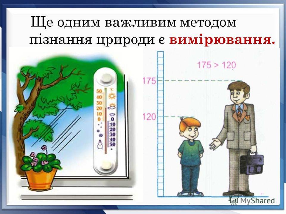 Ще одним важливим методом пізнання црироди є вимірювання.
