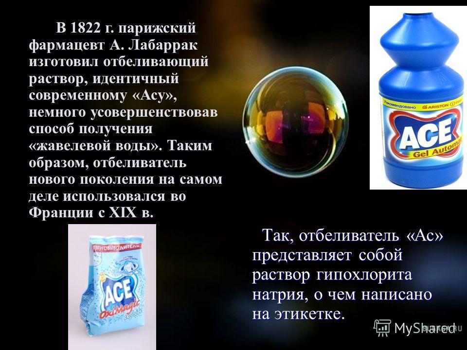 Так, отбеливатель «Ас» представляет собой раствор гипохлорита натрия, о чем написано на этикетке. Так, отбеливатель «Ас» представляет собой раствор гипохлорита натрия, о чем написано на этикетке. В 1822 г. парижский фармацевт А. Лабаррак изготовил от