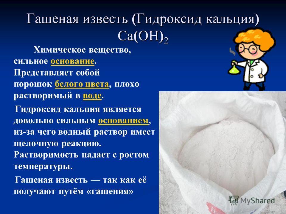 Гашеная известь (Гидроксид кальция) Ca(OH) 2 Химическое вещество, сильное основание. Представляет собой порошок белого цвета, плохо растворимый в воде.основание белого цвета воде Гидроксид кальция является довольно сильным основанием, из-за чего водн