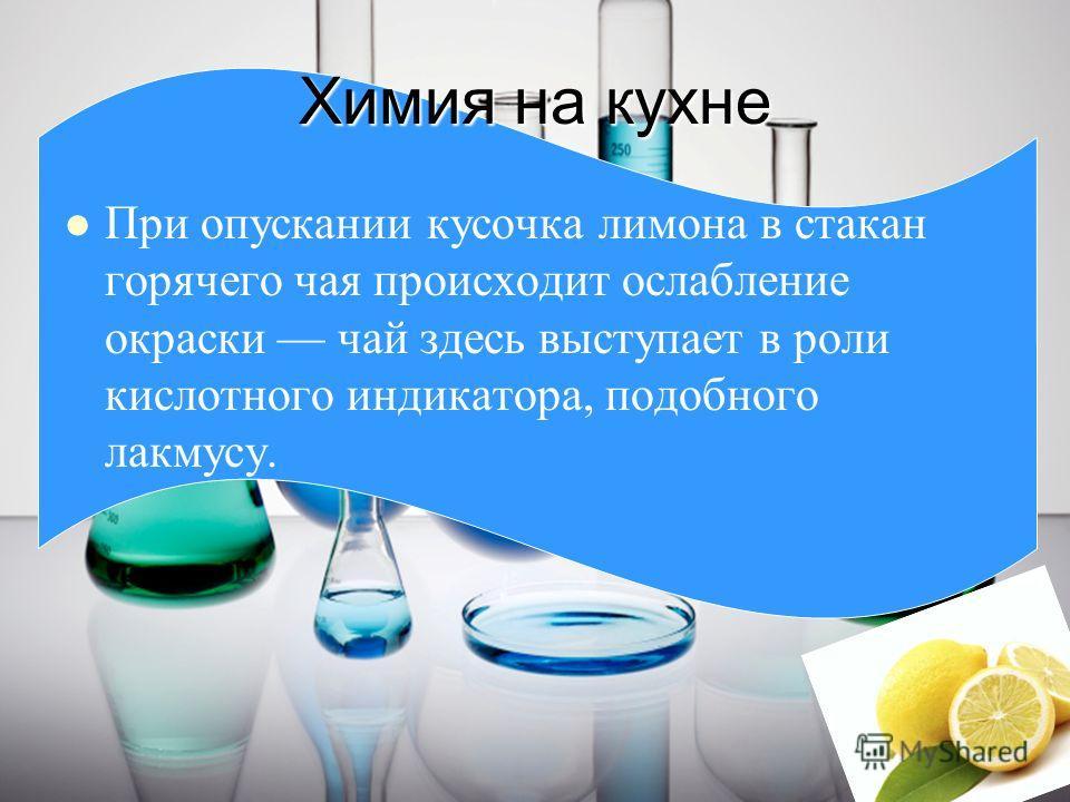 Химия на кухне При опускании кусочка лимона в стакан горячего чая происходит ослабление окраски чай здесь выступает в роли кислотного индикатора, подобного лакмусу.