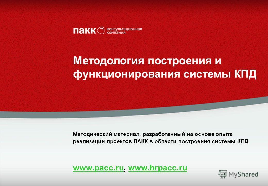 Методология построения и функционирования системы КПД Методический материал, разработанный на основе опыта реализации проектов ПАКК в области построения системы КПД www.pacc.ruwww.pacc.ru, www.hrpacc.ruwww.hrpacc.ru