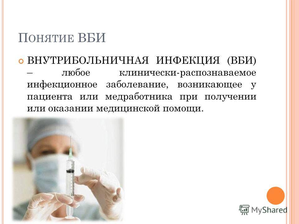П ОНЯТИЕ ВБИ ВНУТРИБОЛЬНИЧНАЯ ИНФЕКЦИЯ (ВБИ) – любое клинически-распознаваемое инфекционное заболевание, возникающее у пациента или медработника при получении или оказании медицинской помощи.