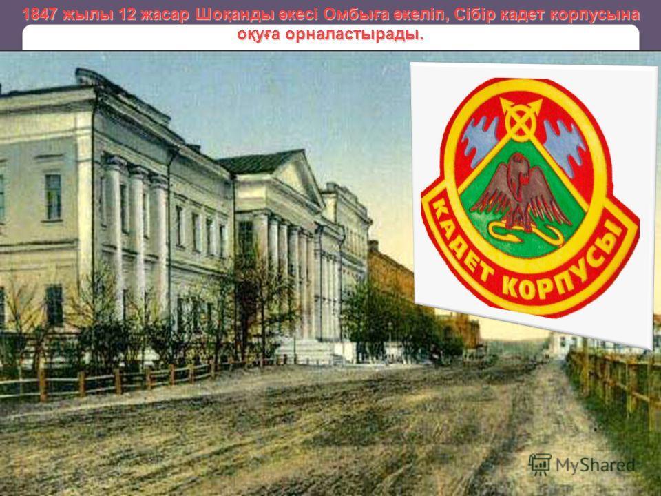1847 жилы 12 жасар Шоқанды әкесі Омбыға әкеліп, Сібір кадет корпусы на оқуға орналастырады.