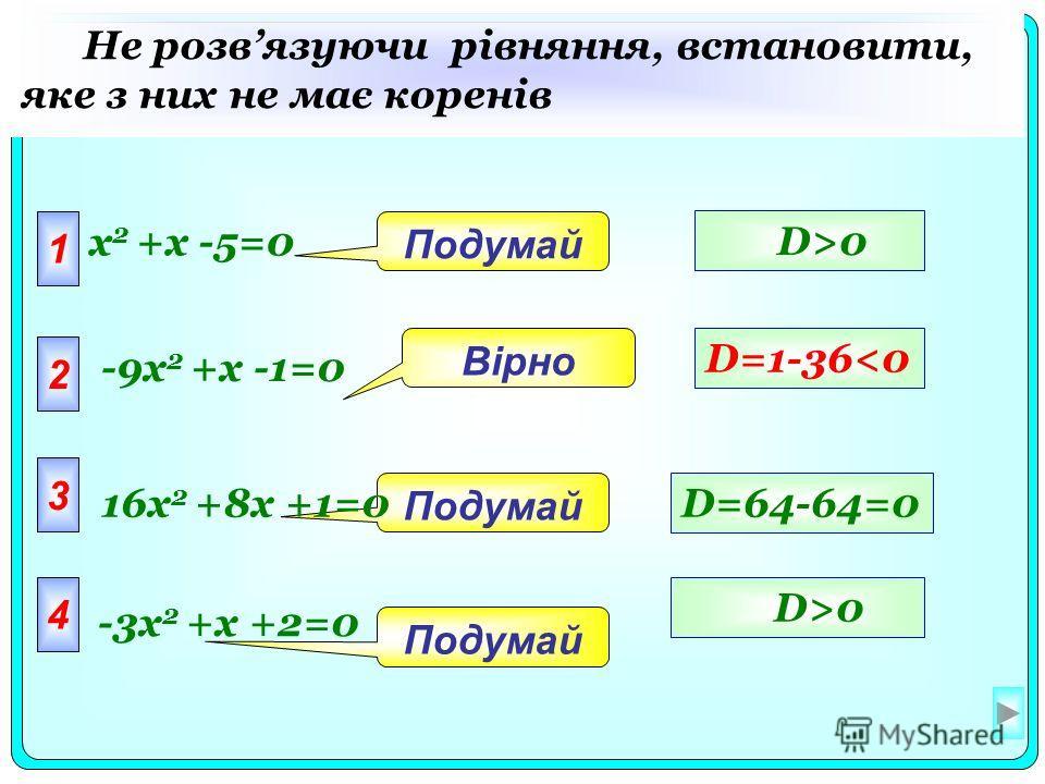 1 x 2 +x -5=0 2 3 4 Подумай Вірно Не розвязуючи рівняння, встановити, яке з них не має коренів D=64-64=0 D>0 D=1-360