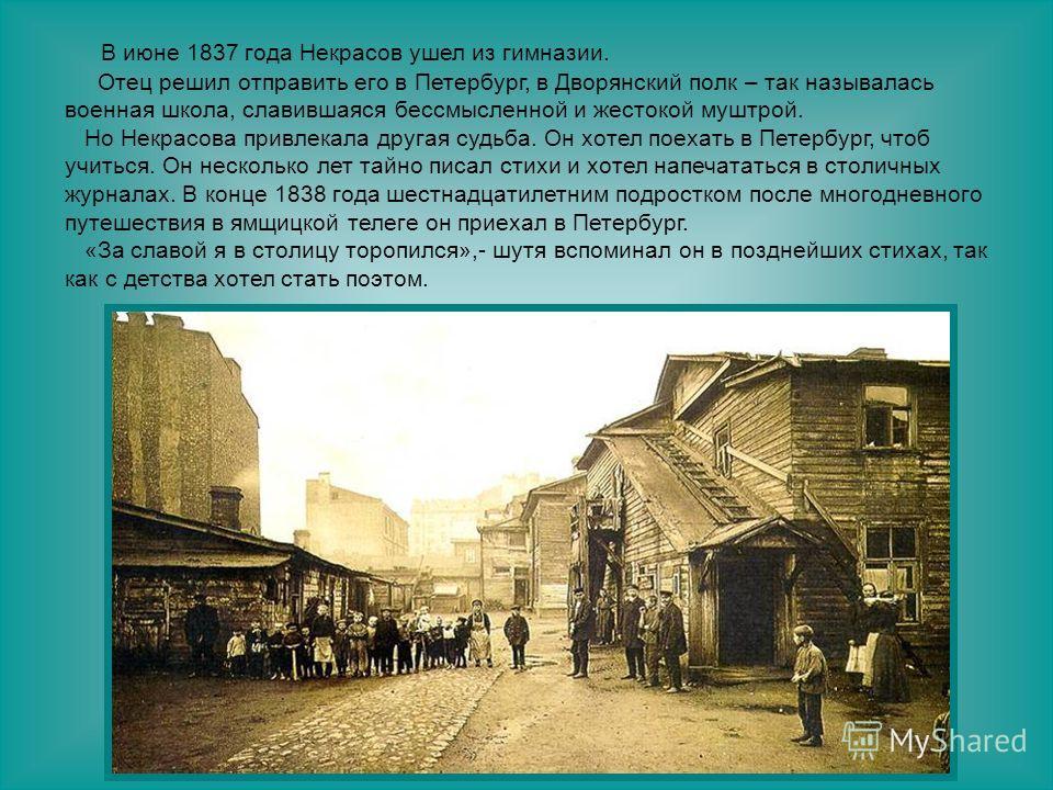 В июне 1837 года Некрасов ушел из гимназии. Отец решил отправить его в Петербург, в Дворянский полк – так называлась военная школа, славившаяся бессмысленной и жестокой муштрой. Но Некрасова привлекала другая судьба. Он хотел поехать в Петербург, что