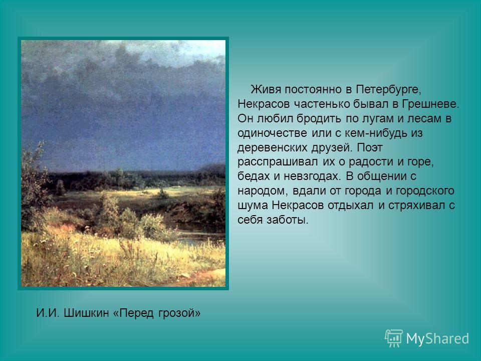 Живя постоянно в Петербурге, Некрасов частенько бывал в Грешневе. Он любил бродить по лугам и лесам в одиночестве или с кем-нибудь из деревенских друзей. Поэт расспрашивал их о радости и горе, бедах и невзгодах. В общении с народом, вдали от города и
