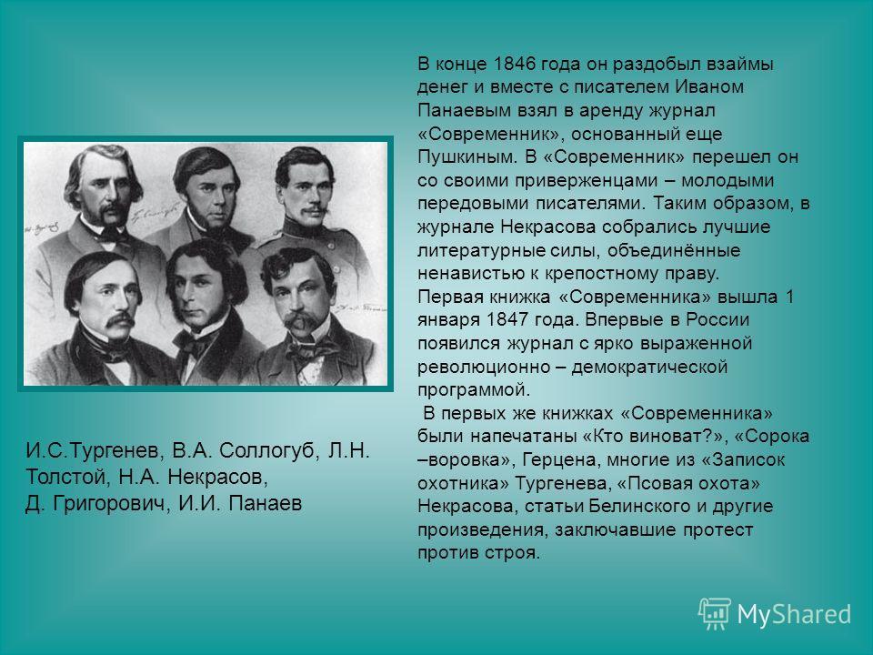 В конце 1846 года он раздобыл взаймы денег и вместе с писателем Иваном Панаевым взял в аренду журнал «Современник», основанный еще Пушкиным. В «Современник» перешел он со своими приверженцами – молодыми передовыми писателями. Таким образом, в журнале