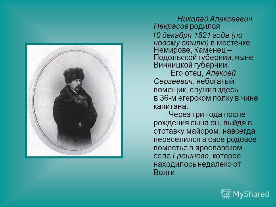 Николай Алексеевич Некрасов родился 10 декабря 1821 года (по новому стилю) в местечке Немирове, Каменец – Подольской губернии, ныне Винницкой губернии. Его отец, Алексей Сергеевич, небогатый помещик, служил здесь в 36-м егерском полку в чине капитана