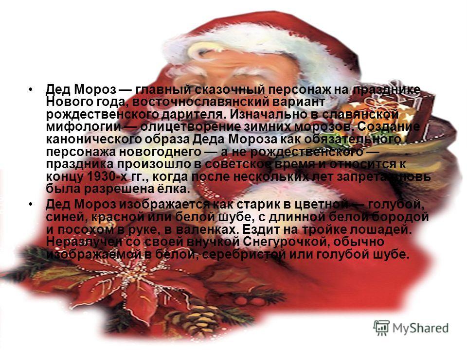 Дед Мороз главный сказочный персонаж на празднике Нового года, восточнославянский вариант рождественского дарителя. Изначально в славянской мифологии олицетворение зимних морозов. Создание канонического образа Деда Мороза как обязательного персонажа