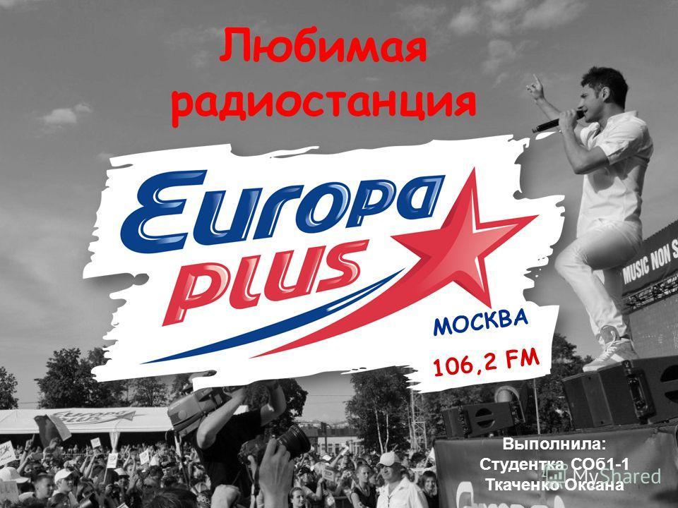 МОСКВА 106,2 FM Любимая радиостанция Выполнила: Студентка СОб 1-1 Ткаченко Оксана