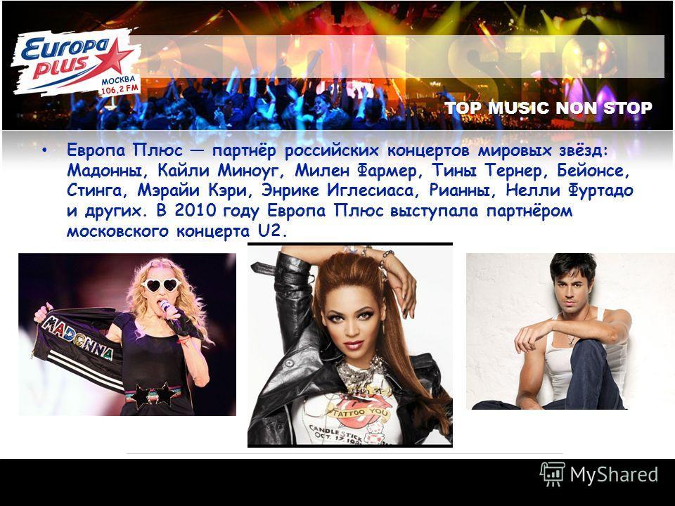 TOP MUSIC NON STOP Европа Плюс партнёр российских концертов мировых звёзд: Мадонны, Кайли Миноуг, Милен Фармер, Тины Тернер, Бейонсе, Стинга, Мэрайи Кэри, Энрике Иглесиаса, Рианны, Нелли Фуртадо и других. В 2010 году Европа Плюс выступала партнёром м