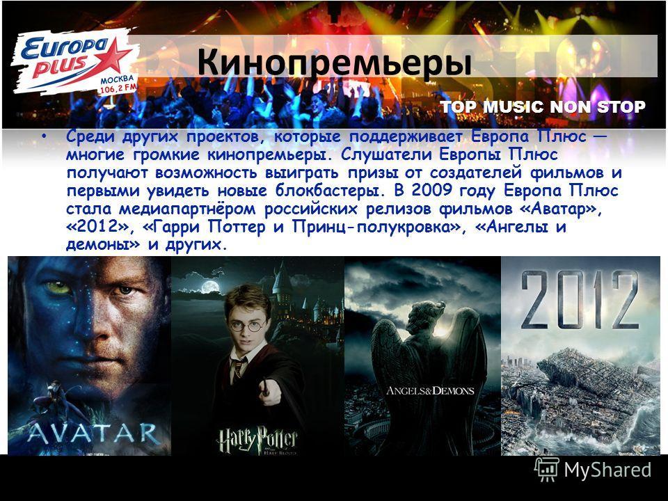 TOP MUSIC NON STOP Кинопремьеры Среди других проектов, которые поддерживает Европа Плюс многие громкие кинопремьеры. Слушатели Европы Плюс получают возможность выиграть призы от создателей фильмов и первыми увидеть новые блокбастеры. В 2009 году Евро