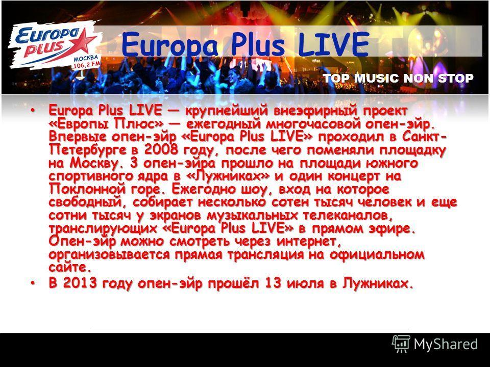 TOP MUSIC NON STOP Europa Plus LIVE Europa Plus LIVE крупнейший внеэфирный проект «Европы Плюс» ежегодный многочасовой опен-эйр. Впервые опен-эйр «Europa Plus LIVE» проходил в Санкт- Петербурге в 2008 году, после чего поменяли площадку на Москву. 3 о