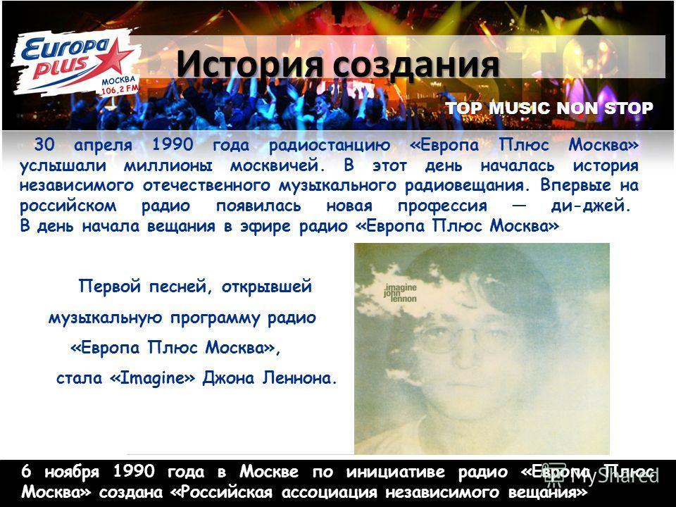 TOP MUSIC NON STOP История создания 30 апреля 1990 года радиостанцию «Европа Плюс Москва» услышали миллионы москвичей. В этот день началась история независимого отечественного музыкального радиовещания. Впервые на российском радио появилась новая про