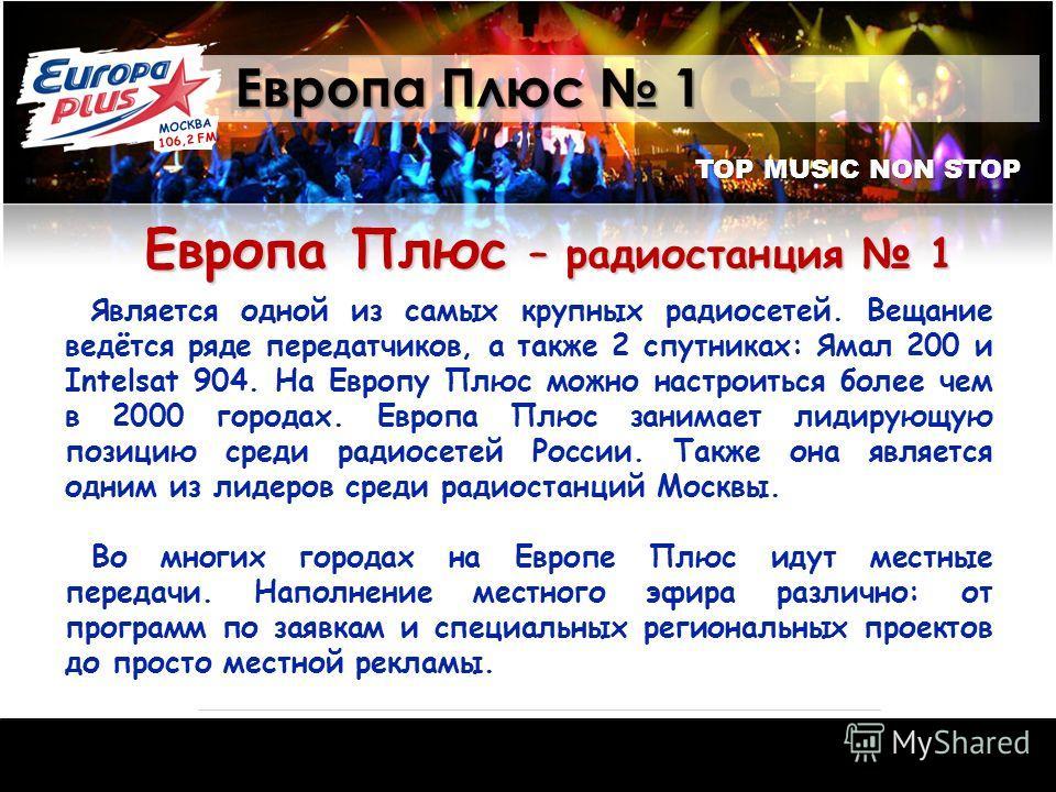 TOP MUSIC NON STOP Европа Плюс 1 Европа Плюс – радиостанция 1 Является одной из самых крупных радиосетей. Вещание ведётся ряде передатчиков, а также 2 спутниках: Ямал 200 и Intelsat 904. На Европу Плюс можно настроиться более чем в 2000 городах. Евро
