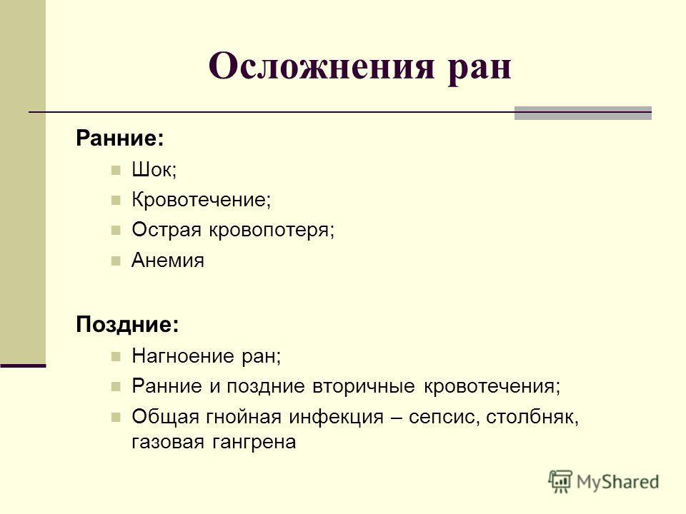 Осложнения ран Ранние: Шок; Кровотечение; Острая кровопотеря; Анемия Поздние: Нагноение ран; Ранние и поздние вторичные кровотечения; Общая гнойная инфекция – сепсис, столбняк, газовая гангрена