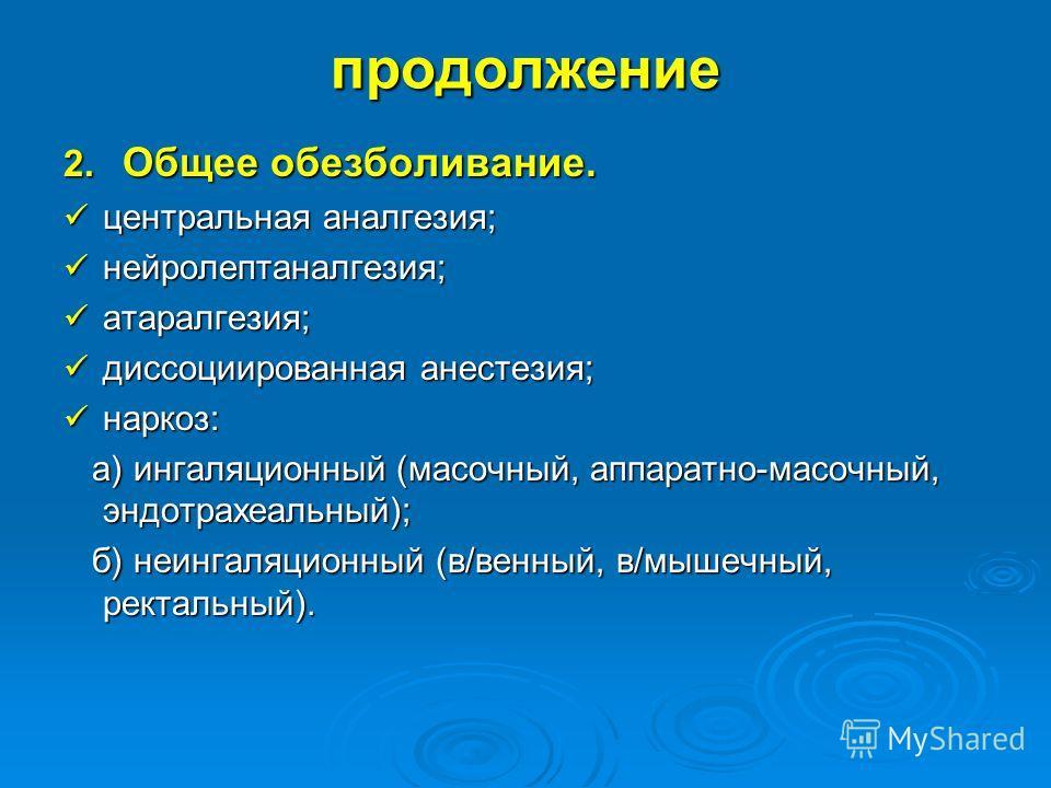 продолжение 2. Общее обезболивание. центральная аналгезия; центральная аналгезия; нейролептаналгезия; нейролептаналгезия; атаралгезия; атаралгезия; диссоциированная анестезия; диссоциированная анестезия; наркоз: наркоз: а) ингаляционный (масочный, ап