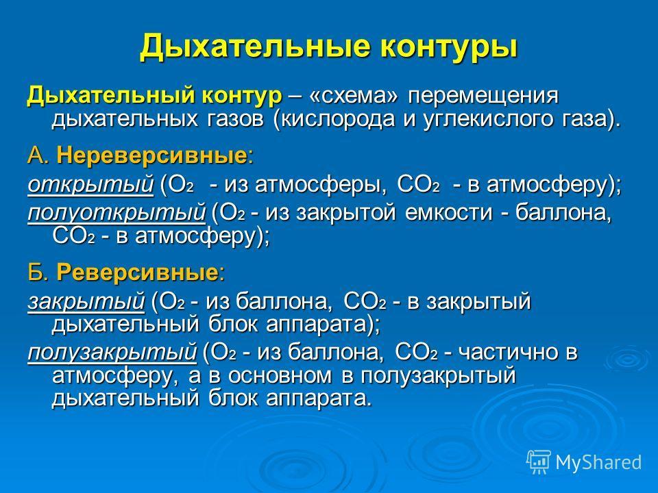 Дыхательные контуры Дыхательный контур – «схема» перемещения дыхательных газов (кислорода и углекислого газа). А. Нереверсивные: открытый (О 2 - из атмосферы, СО 2 - в атмосферу); полуоткрытый (О 2 - из закрытой емкости - баллона, СО 2 - в атмосферу)