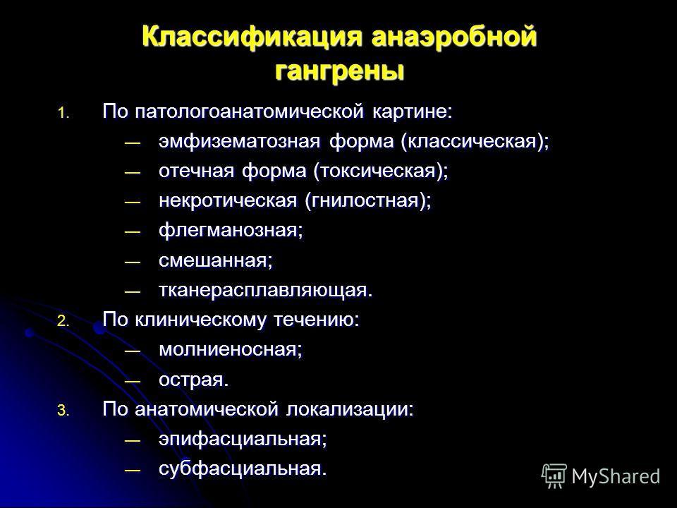 Классификация анаэробной гангрены 1. По патологоанатомической картине: эмфизематозная форма (классическая); эмфизематозная форма (классическая); отечная форма (токсическая); отечная форма (токсическая); некротическая (гнилостная); некротическая (гнил
