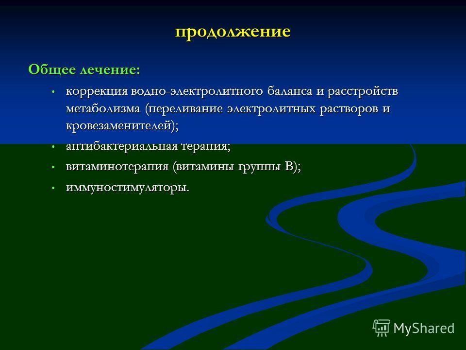 продолжение Общее лечение: коррекция водно-электролитного баланса и расстройств метаболизма (переливание электролитных растворов и кровезаменителей); коррекция водно-электролитного баланса и расстройств метаболизма (переливание электролитных растворо