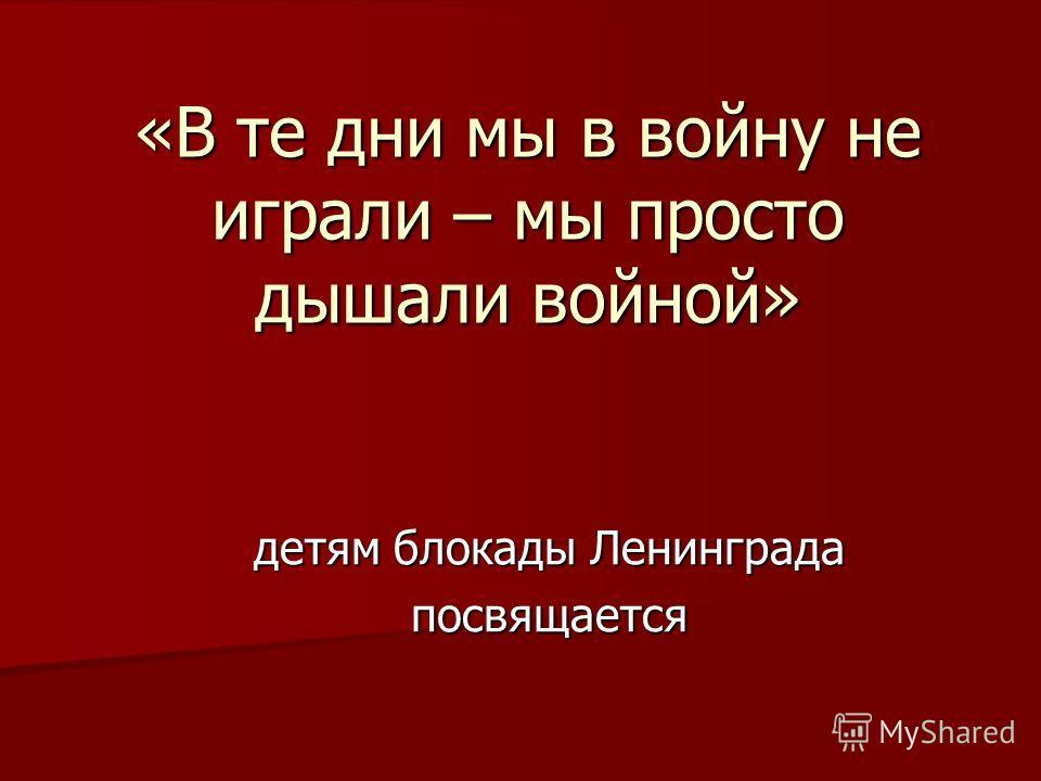 «В те дни мы в войну не играли – мы просто дышали войной» детям блокады Ленинграда посвящается