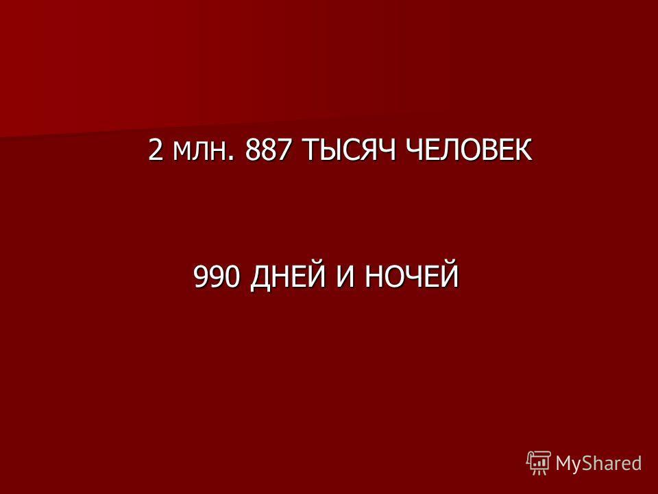 2 МЛН. 887 ТЫСЯЧ ЧЕЛОВЕК 2 МЛН. 887 ТЫСЯЧ ЧЕЛОВЕК 990 ДНЕЙ И НОЧЕЙ 990 ДНЕЙ И НОЧЕЙ