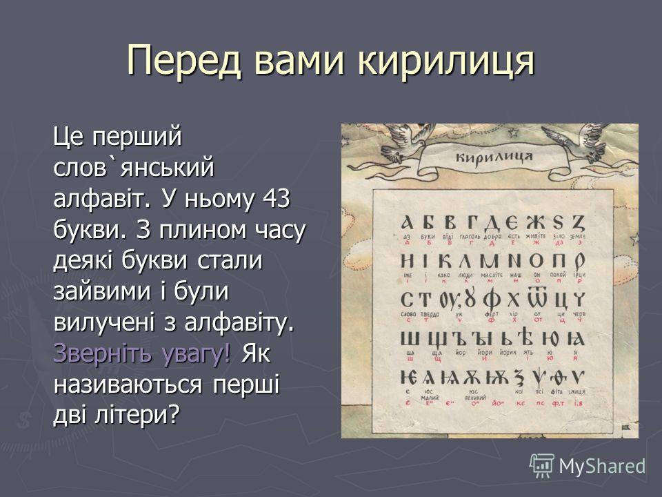 Перед вами кирилиця Це перший слов`янський алфавіт. У ньому 43 буквы. З плином часу деякі буквы стали зайвыми і були вылучені з алфавіту. Зверніть увагу! Як називаються перші дві літери? Це перший слов`янський алфавіт. У ньому 43 буквы. З плином часу