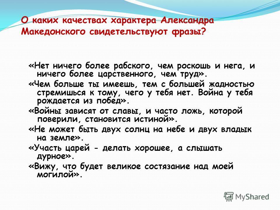 О каких качествах характера Александра Македонского свидетельствуют фразы? «Нет ничего более рабского, чем роскошь и нега, и ничего более царственного, чем труд». «Чем больше ты имеешь, тем с большей жадностью стремишься к тому, чего у тебя нет. Войн